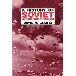 A History of Soviet Airborne Forces, Soviet Russian Military Theory and Practice by Colonel David M. Glantz, 9780714641201.