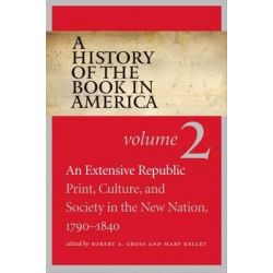 A History of the Book in America, Volume 2: An Extensive Republic: Print, Culture, and Society in the New Nation, 1790-1840 by Robert a Gross, 9781469621616.