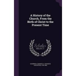 A History of the Church, from the Birth of Christ to the Present Time by Charles Augustus Goodrich, 9781342093547.