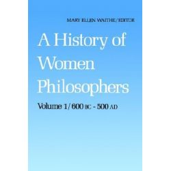 A History of Women Philosophers, Ancient Women Philosophers, 600 B.C.-500 A.D. v. 1 by Mary Ellen Waithe, 9789024733682.