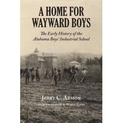 A Home for Wayward Boys, The Early History of the Alabama Boys' Industrial School by Jerry C Armor, 9781603063456.