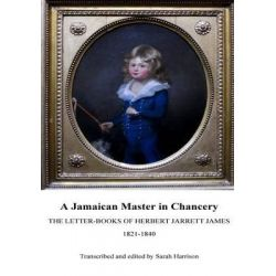 A Jamaican Master in Chancery, The Letter-Books of Herbert Jarrett James, 1821-1840 by Sarah Harrison, 9781530294275.