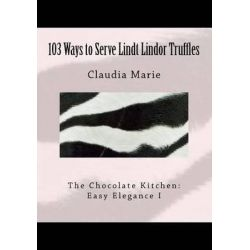 103 Ways to Serve Lindt Lindor Truffles, The Chocolate Kitchen: Easy Elegance I Traditional and New Recipes with Easy Elegance Plating Suggestions. by Claudia Marie, 9781467965545.