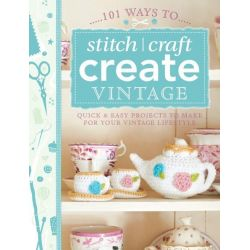 101 Ways to Stitch, Craft, Create Vintage, Quick and Easy Projects to Make for Your Vintage Lifestyle by , 9781446303726.