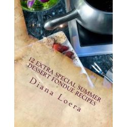 12 Extra Special Summer Dessert Fondue Recipes by Diana Loera, 9780615796253.