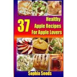 37 Healthy Apple Recipes for Apple Lovers by Sophia Seeds, 9781500685119.