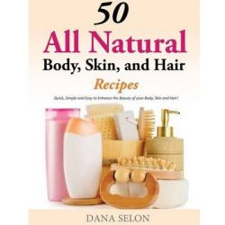 50 All Natural Body, Skin, and Hair Recipes, Quick, Simple and Easy to Enhance the Beauty of Your Body, Skin and Hair! by Dana Selon, 9781499315240.