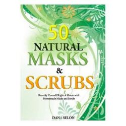 50 Natural Masks and Scrubs, Beautify Yourself Right at Home with Homemade Masks and Scrubs by Dana Selon, 9781500104764.