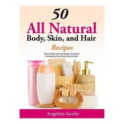 50 All Natural Body, Skin, and Hair Recipes, Quick, Simple and Easy Recipes to Enhance the Beauty of Your Body, Skin and Hair! by Angelina Jacobs, 9781500491413.