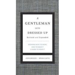A Gentleman Gets Dressed Up Revised and Updated, What to Wear, When to Wear It, How to Wear It by John Bridges, 9781401604714.