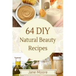 64 DIY Natural Beauty Recipes, How to Make Amazing Homemade Skin Care Recipes, Essential Oils, Body Care Products and More by Jane Moore, 9781507556733.
