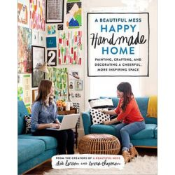 A Beautiful Mess Happy Handmade Home, A Room-By-Room Guide to Painting, Crafting, and Decorating a Cheerful, More Inspiring Space by Elsie Larson, 9780770434052.