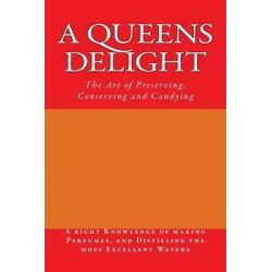 A Queens Delight, The Art of Preserving, Conserving and Candying by Anonymous, 9781484070215.