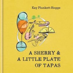 A Sherry & a Little Plate of Tapas by Kay Plunkett-Hogge, 9781784721541.