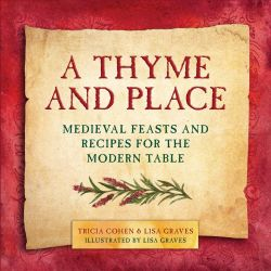 A Thyme and Place, Medieval Feasts and Recipes for the Modern Table by Lisa Graves, 9781510702530.