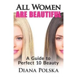 All Women Are Beautiful, A Guide to Perfect 10 Beauty by Diana Polska, 9781503352636.