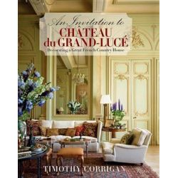 An Invitation to Chateau du Grand-Luce, Decorating a Great French Country House by Timothy Corrigan, 9780847840946.