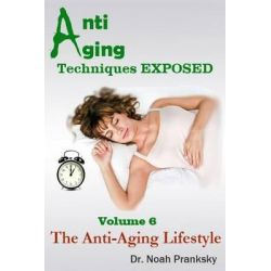 Anti Aging Techniques Exposed Vol 6, The Anti-Aging Lifestyle by Noah Pranksky, 9781495330322.
