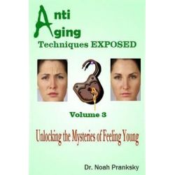 Anti Aging Techniques Exposed Vol 3, Unlocking the Mysteries of Feeling Young by Noah Pranksky, 9781495208980.