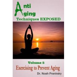 Anti Aging Techniques Exposed Vol 5, Exercising to Prevent Aging by Noah Pranksky, 9781495330247.