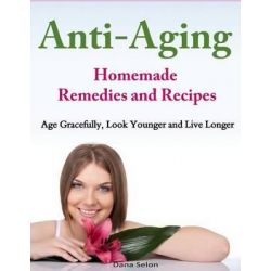 Anti-Aging - Homemade Remedies and Recipes, Age Gracefully, Look Younger and Live Longer by Dana Selon, 9781499311945.