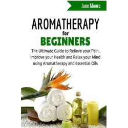 Aromatherapy for Beginners, The Ultimate Guide to Relieve Your Pain, Improve Your Health and Relax Your Mind Using Aromatherapy and Essential Oils by Jane Moore, 9781508890003.