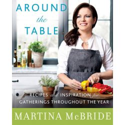 Around the Table, Recipes and Inspiration for Gatherings Throughout the Year by Martina McBride, 9780062323910.