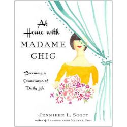 At Home with Madame Chic, Becoming a Connoisseur of Daily Life by Jennifer L. Scott, 9781476770338.