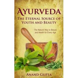 Ayurveda - The Eternal Source of Youth and Beauty, The Natural Way to Beauty and Health for Every Age by Anand Gupta, 9781515353218.