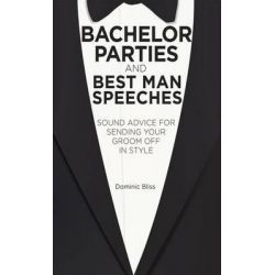 Bachelor Parties and Best Man Speeches, Sound Advice for Sending Your Groom Off in Style by Dominic Bliss, 9781909313040.