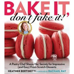 Bake it, Don't Fake It!, A Pastry Chef Shares Her Secrets for Impressive (and Easy) From-scratch Desserts by Heather Bertinetti, 9781476735542.