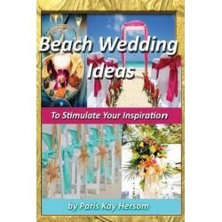 Beach Wedding Ideas, To Stimulate Your Inspiration by Paris Kay Hersom, 9781490484365.