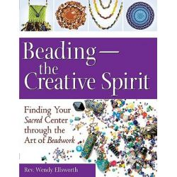 Beading - The Creative Spirit, Finding Your Sacred Centre Through the Art of Beadwork by Wendy Ellsworth, 9781594732676.