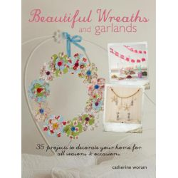 Beautiful Wreaths and Garlands, 35 Projects to Decorate Your Home for All Seasons & Occasions by Catherine Woram, 9781782491521.
