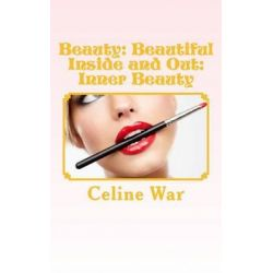 Beauty, Beautiful Inside and Out: Inner Beauty: (Makeup Guide, Tips and Advice for All Ages) by Celine War, 9781517439941.