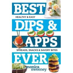 Best Dips and Apps Ever, Fun and Easy Spreads, Snacks, and Savory Bites by Monica Sweeney, 9781581573237.