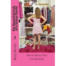 Big Beautiful Girls in a Skinny World, How to Choose a Plus Size Wardrobe by Misty Lynn Wesley, 9781516896264.