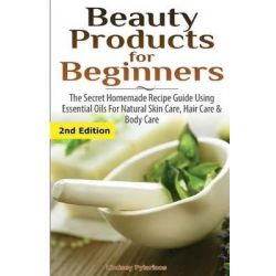 Beauty Products for Beginners, The Secret Homemade Recipe Guide Using Essential Oils for Natural Skin Care, Hair Care and Body Care by Lindsey Pylarinos, 9781507575093.