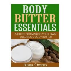 Body Butter Essentials, A Guide for Making Your Own Luxurious Body Butter by Anna Owens, 9781508729747.