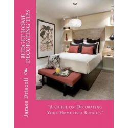 Budget Home Decorating Tips, A Guide on Decorating Your Home on a Budget by James B Driscoll, 9781479247783.