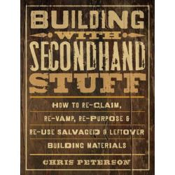 Building with Secondhand Stuff, How to Re-claim, Re-vamp, Re-purpose & Re-use Salvaged & Leftover Building Materials by Chris Peterson, 9781589236622.