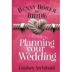 Bunny Boiler to Bride- A Guide to Planning Your Wedding by Lindsey Archibald, 9781517716172.