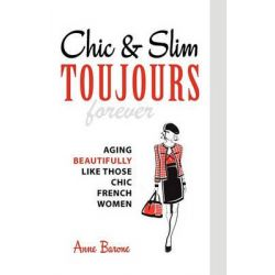 Chic & Slim Toujours, Aging Beautifully Like Those Chic French Women by Anne Barone, 9781937066093.