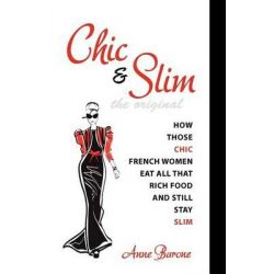Chic & Slim, How Those Chic French Women Eat All That Rich Food and Still Stay Slim by Anne Barone, 9781937066109.