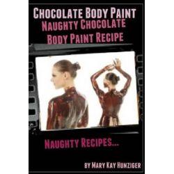 Chocolate Body Paint, Naughty Chocolate Body Paint Recipe: Naughty Recipes by Mary Kay Hunziger, 9781494822811.