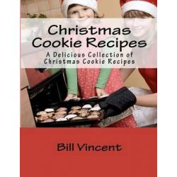 Christmas Cookie Recipes, A Delicious Collection of Christmas Cookie Recipes by Bill Vincent, 9781479134359.