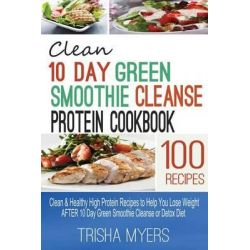 Clean 10 Day Green Smoothie Cleanse Protein Cookbook, Clean & Healthy High Protein Recipes to Help You Lose Weight After 10 Day Green Smoothie Cleanse or Detox Diet by Trisha Myers, 978150