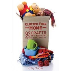 Clutter Free Home (2nd Edition), 93 Crafts That Help Rid Your Home of Clutter! (Cleaning) by Kitty Moore, 9781517764043.