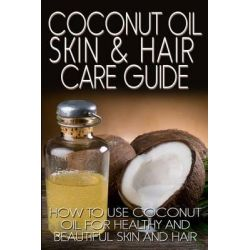 Coconut Oil Skin & Hair Care Guide, How to Use Coconut Oil for Healthy and Beautiful Skin and Hair by R Johnson, 9781490525280.