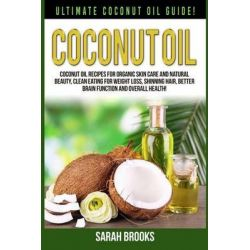 Coconut Oil, Ultimate Coconut Oil Guide! Coconut Oil Recipes for Organic Skin Care and Natural Beauty, Clean Eating for